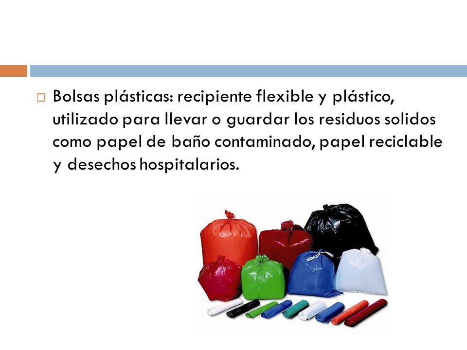 Bolsas plásticas: recipiente flexible y plástico, utilizado para llevar o guardar los residuos solidos como papel de baño contaminado, papel reciclable y desechos hospitalarios.