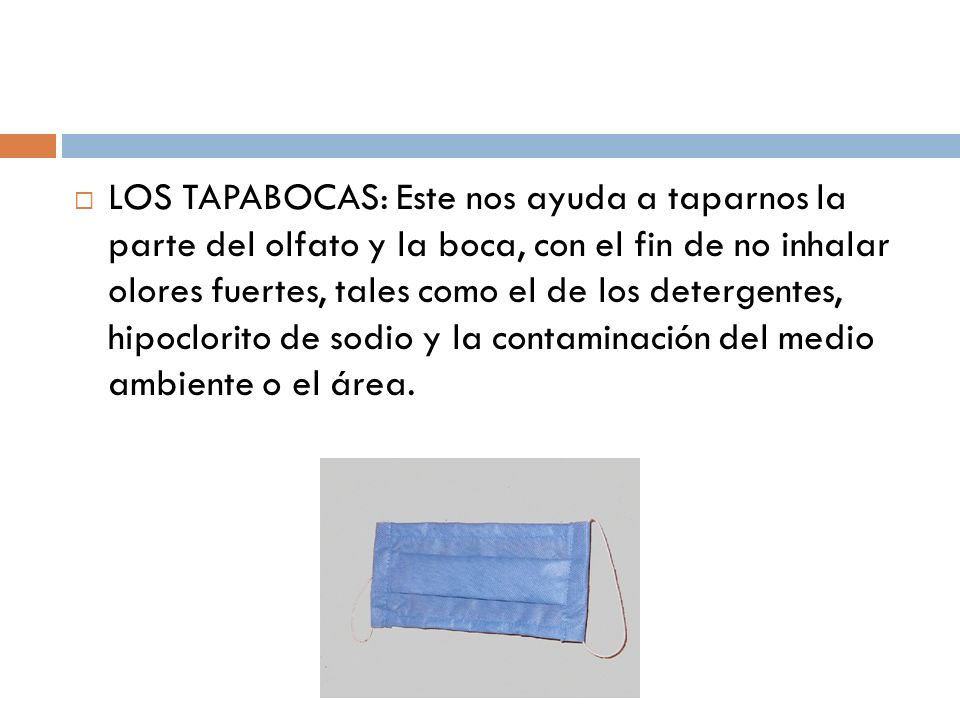 LOS TAPABOCAS: Este nos ayuda a taparnos la parte del olfato y la boca, con el fin de no inhalar olores fuertes, tales como el de los detergentes, hipoclorito de sodio y la contaminación del medio ambiente o el área.