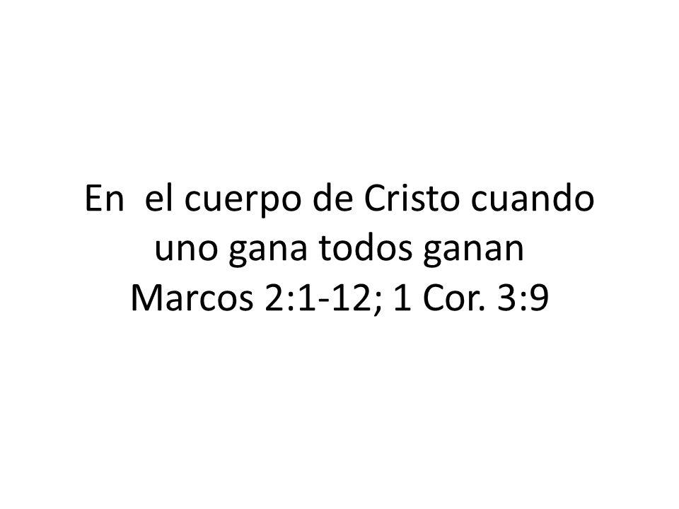 En el cuerpo de Cristo cuando uno gana todos ganan Marcos 2:1-12; 1 Cor. 3:9