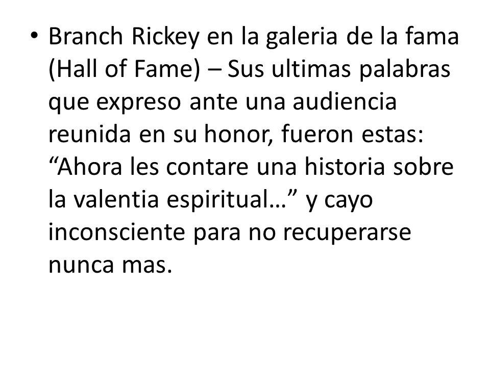 Branch Rickey en la galeria de la fama (Hall of Fame) – Sus ultimas palabras que expreso ante una audiencia reunida en su honor, fueron estas: Ahora les contare una historia sobre la valentia espiritual… y cayo inconsciente para no recuperarse nunca mas.