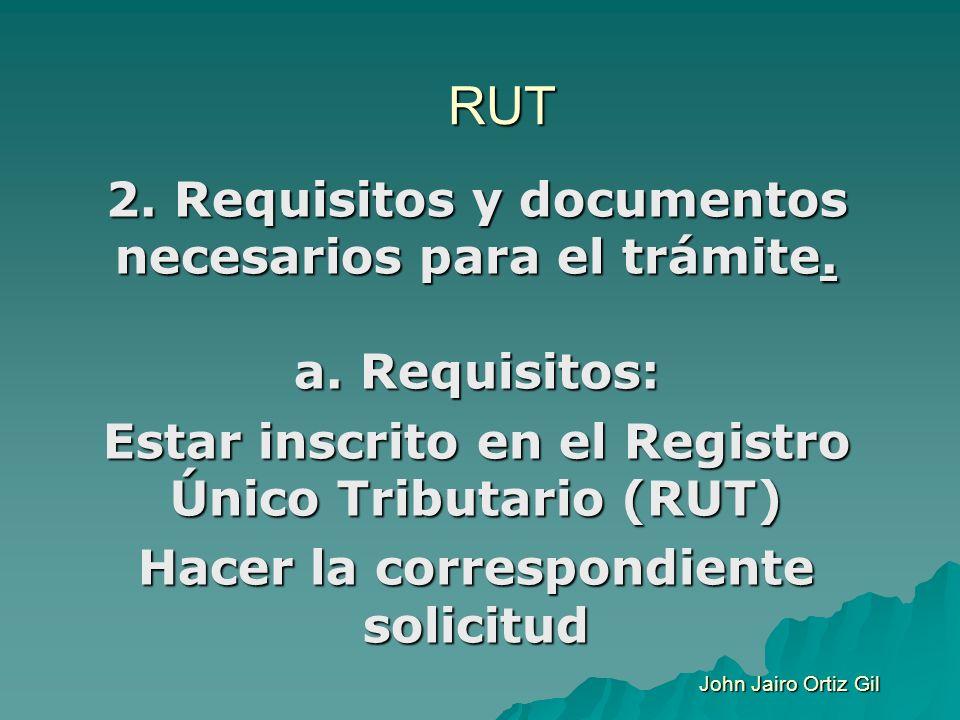 RUT 2. Requisitos y documentos necesarios para el trámite. a. Requisitos: Estar inscrito en el Registro Único Tributario (RUT)