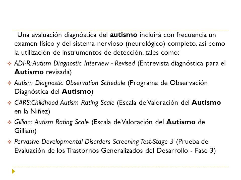 Una evaluación diagnóstica del autismo incluirá con frecuencia un examen físico y del sistema nervioso (neurológico) completo, así como la utilización de instrumentos de detección, tales como: