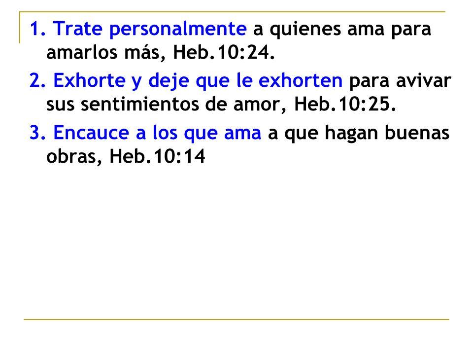 1. Trate personalmente a quienes ama para amarlos más, Heb.10:24.