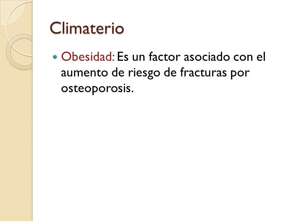 Climaterio Obesidad: Es un factor asociado con el aumento de riesgo de fracturas por osteoporosis.