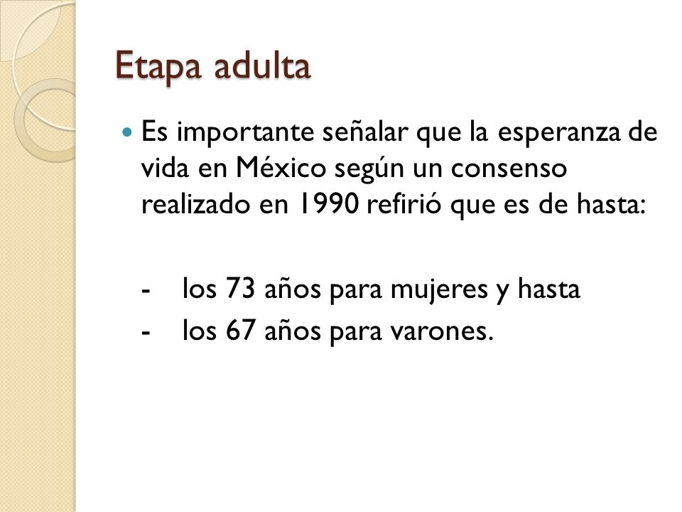 Etapa adultaEs importante señalar que la esperanza de vida en México según un consenso realizado en 1990 refirió que es de hasta: