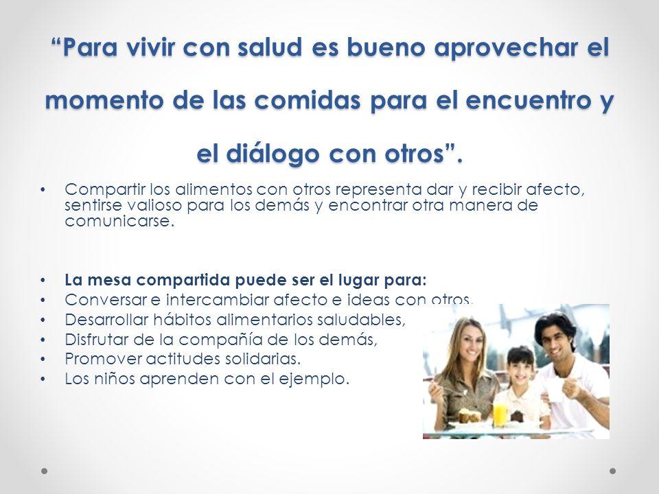 Para vivir con salud es bueno aprovechar el momento de las comidas para el encuentro y el diálogo con otros .