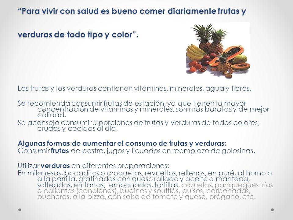 Para vivir con salud es bueno comer diariamente frutas y verduras de todo tipo y color .