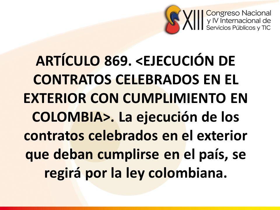 ARTÍCULO 869. <EJECUCIÓN DE CONTRATOS CELEBRADOS EN EL EXTERIOR CON CUMPLIMIENTO EN COLOMBIA>. La ejecución de los contratos celebrados en el exterior que deban cumplirse en el país, se regirá por la ley colombiana.