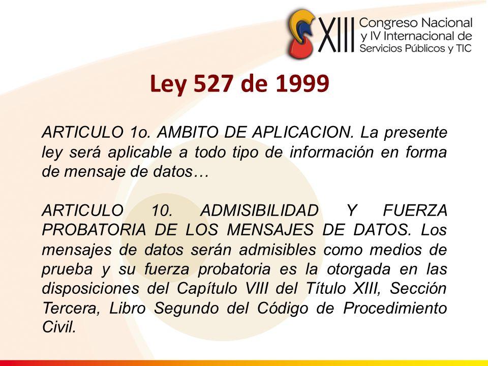 Ley 527 de 1999 ARTICULO 1o. AMBITO DE APLICACION. La presente ley será aplicable a todo tipo de información en forma de mensaje de datos…