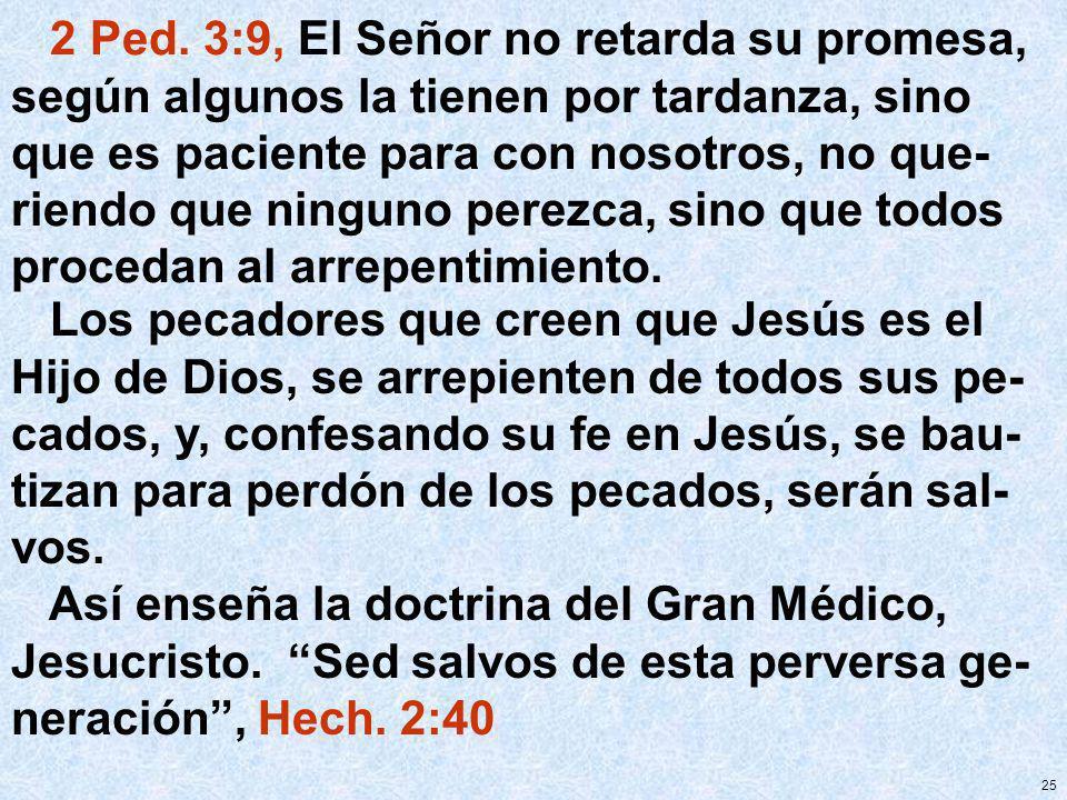 2 Ped. 3:9, El Señor no retarda su promesa, según algunos la tienen por tardanza, sino que es paciente para con nosotros, no que-riendo que ninguno perezca, sino que todos procedan al arrepentimiento.