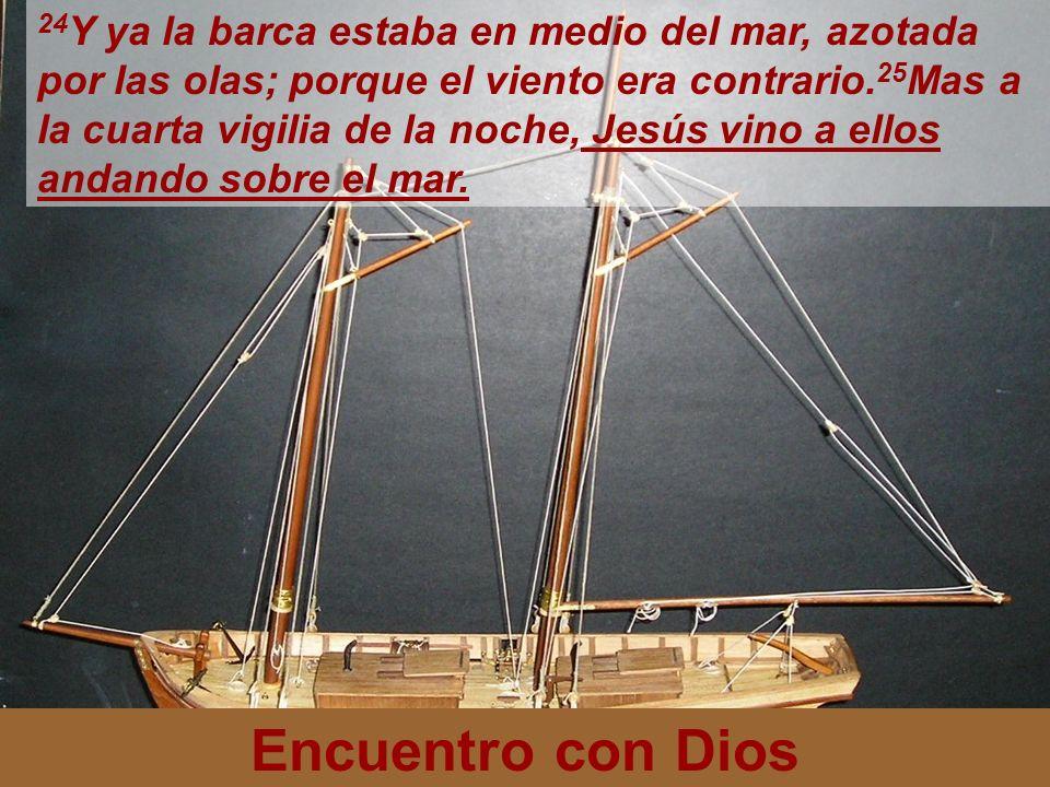 24Y ya la barca estaba en medio del mar, azotada por las olas; porque el viento era contrario.25Mas a la cuarta vigilia de la noche, Jesús vino a ellos andando sobre el mar.