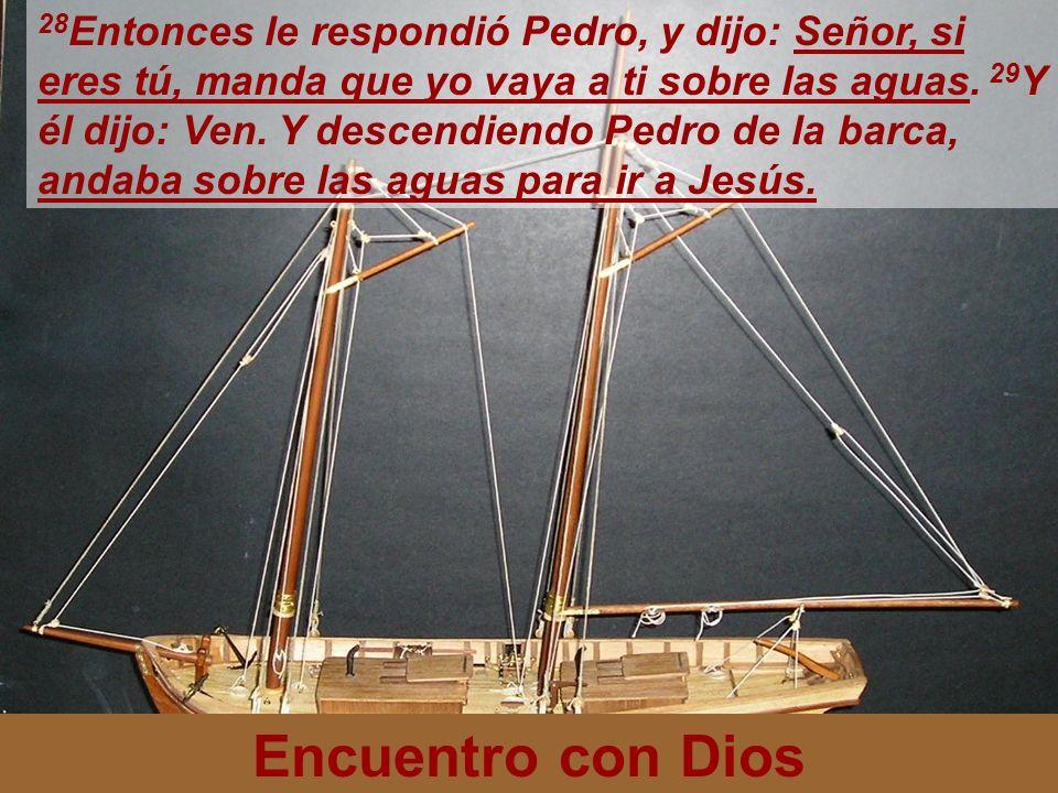 28Entonces le respondió Pedro, y dijo: Señor, si eres tú, manda que yo vaya a ti sobre las aguas. 29Y él dijo: Ven. Y descendiendo Pedro de la barca, andaba sobre las aguas para ir a Jesús.