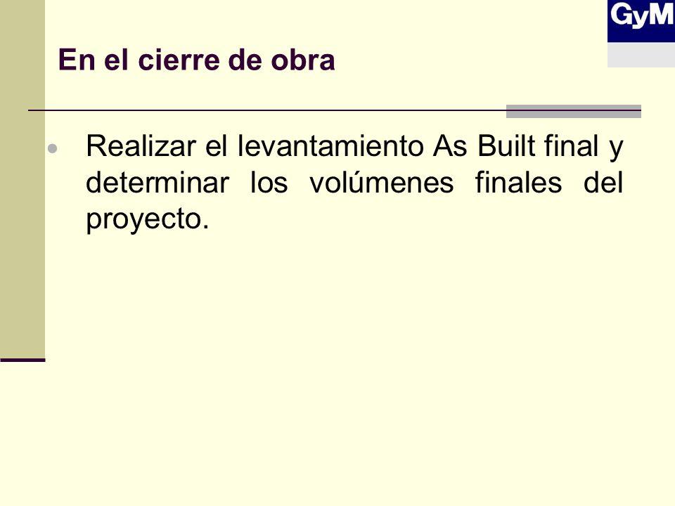 En el cierre de obra Realizar el levantamiento As Built final y determinar los volúmenes finales del proyecto.