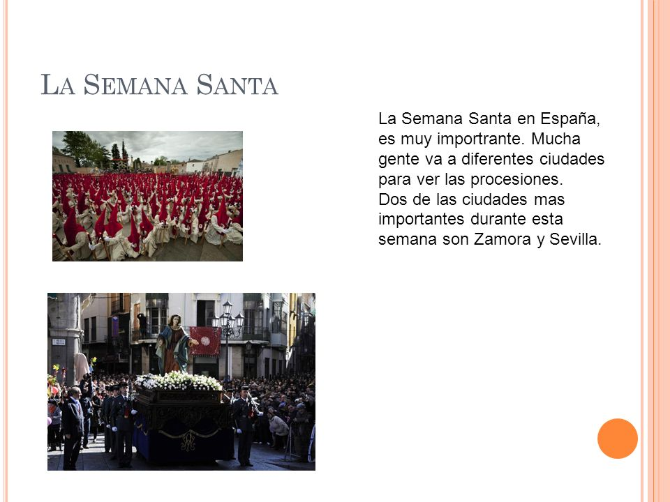 La Semana Santa La Semana Santa en España, es muy importrante. Mucha gente va a diferentes ciudades para ver las procesiones.