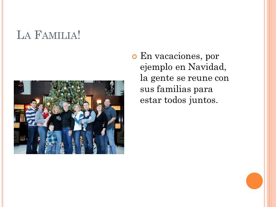 La Familia!En vacaciones, por ejemplo en Navidad, la gente se reune con sus familias para estar todos juntos.