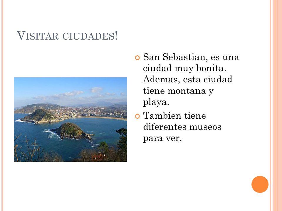 Visitar ciudades! San Sebastian, es una ciudad muy bonita. Ademas, esta ciudad tiene montana y playa.