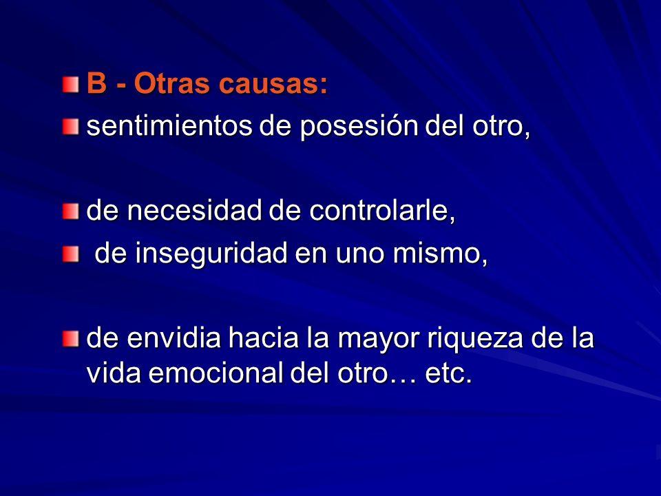 B - Otras causas:sentimientos de posesión del otro, de necesidad de controlarle, de inseguridad en uno mismo,