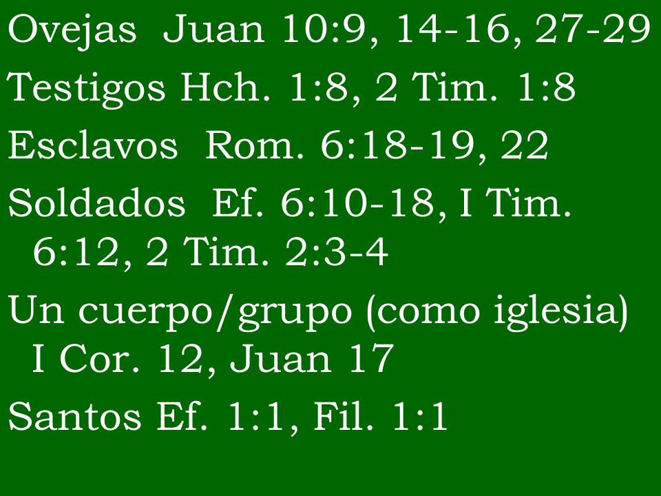 Ovejas Juan 10:9, 14-16, 27-29 Testigos Hch. 1:8, 2 Tim. 1:8. Esclavos Rom. 6:18-19, 22. Soldados Ef. 6:10-18, I Tim. 6:12, 2 Tim. 2:3-4.