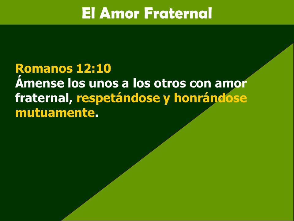 El Amor FraternalRomanos 12:10 Ámense los unos a los otros con amor fraternal, respetándose y honrándose mutuamente.