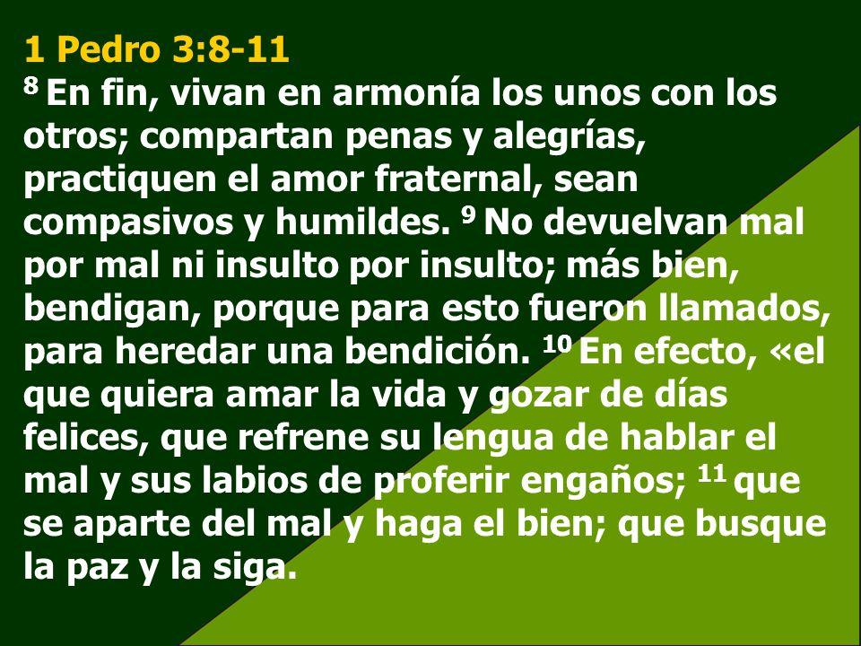 1 Pedro 3:8-11 8 En fin, vivan en armonía los unos con los otros; compartan penas y alegrías, practiquen el amor fraternal, sean compasivos y humildes.