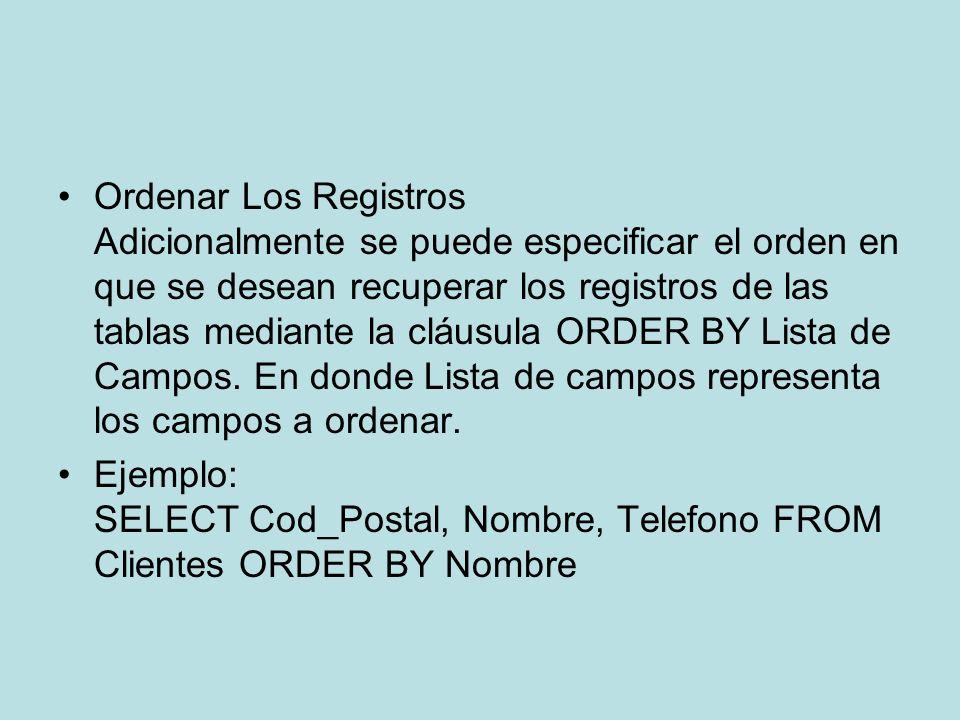 Ordenar Los Registros Adicionalmente se puede especificar el orden en que se desean recuperar los registros de las tablas mediante la cláusula ORDER BY Lista de Campos. En donde Lista de campos representa los campos a ordenar.