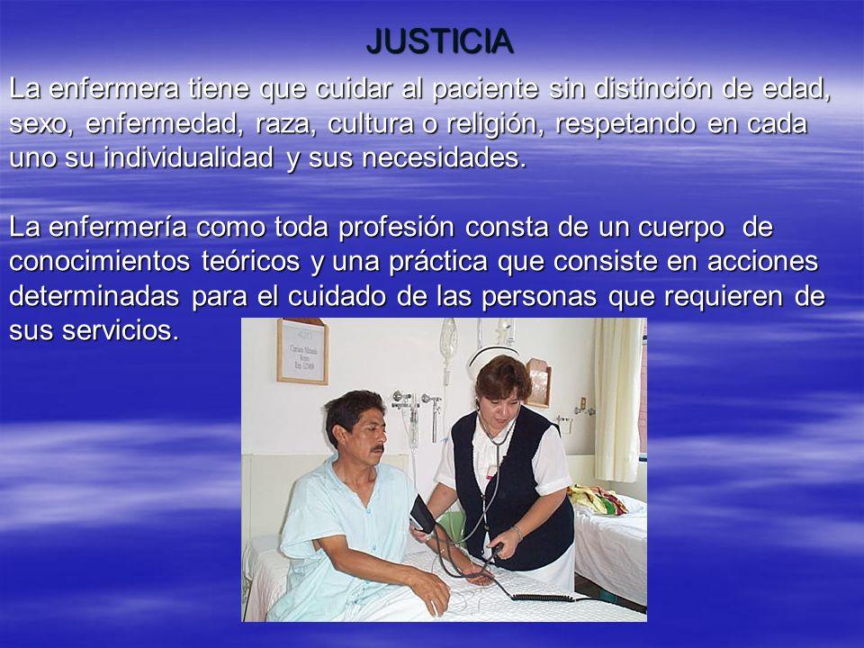 JUSTICIALa enfermera tiene que cuidar al paciente sin distinción de edad, sexo, enfermedad, raza, cultura o religión, respetando en cada.