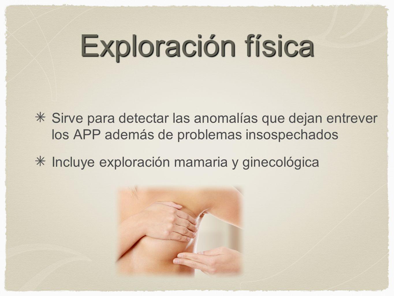 Exploración físicaSirve para detectar las anomalías que dejan entrever los APP además de problemas insospechados.