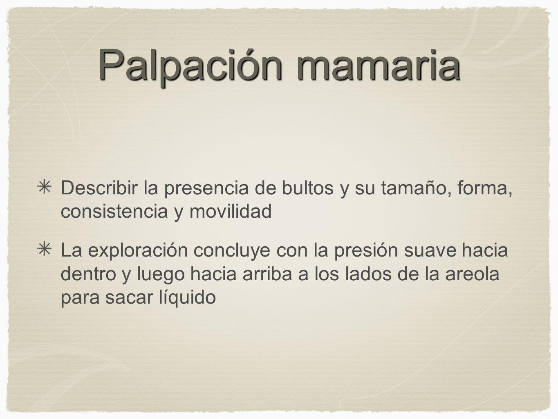 Palpación mamariaDescribir la presencia de bultos y su tamaño, forma, consistencia y movilidad.