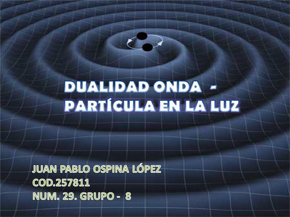 DUALIDAD ONDA - PARTÍCULA EN LA LUZ JUAN PABLO OSPINA LÓPEZ COD.257811