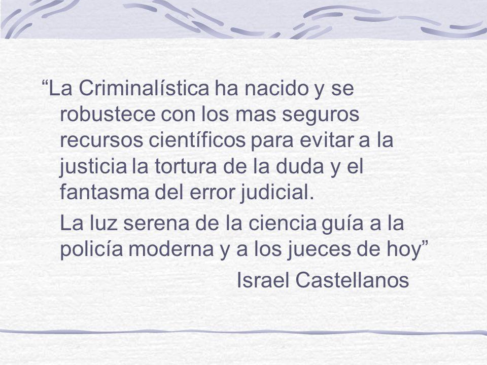 La Criminalística ha nacido y se robustece con los mas seguros recursos científicos para evitar a la justicia la tortura de la duda y el fantasma del error judicial.