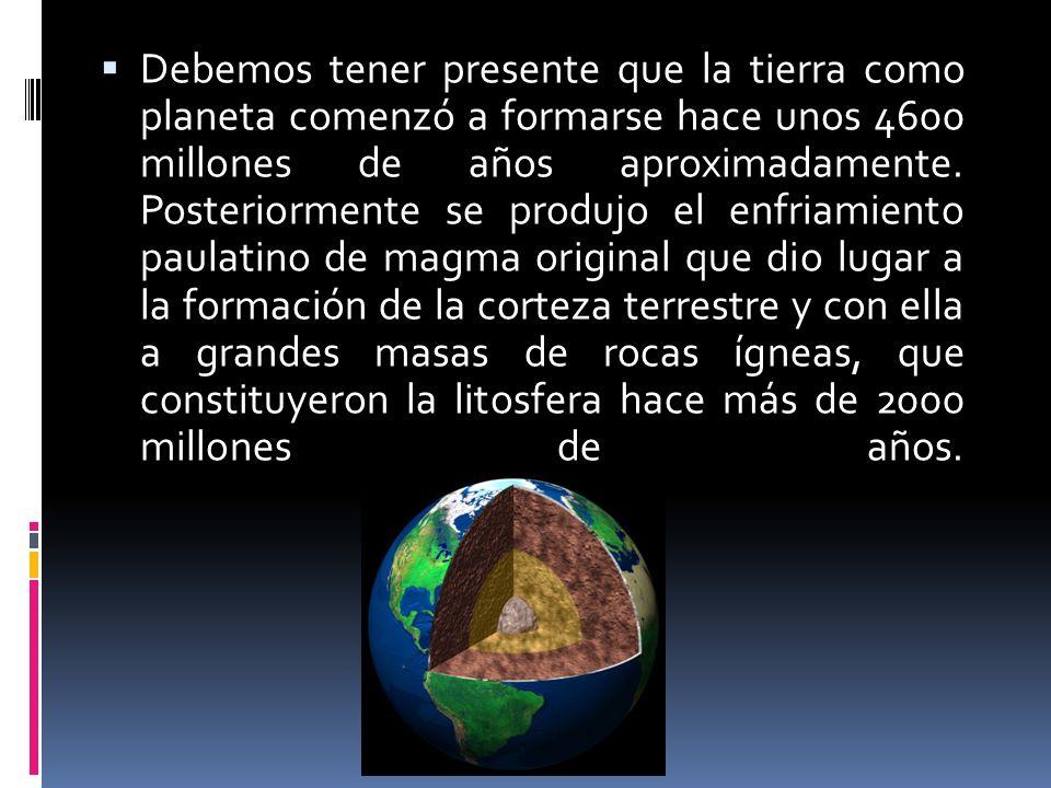 Debemos tener presente que la tierra como planeta comenzó a formarse hace unos 4600 millones de años aproximadamente.