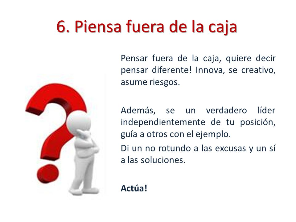 6. Piensa fuera de la caja Pensar fuera de la caja, quiere decir pensar diferente! Innova, se creativo, asume riesgos.