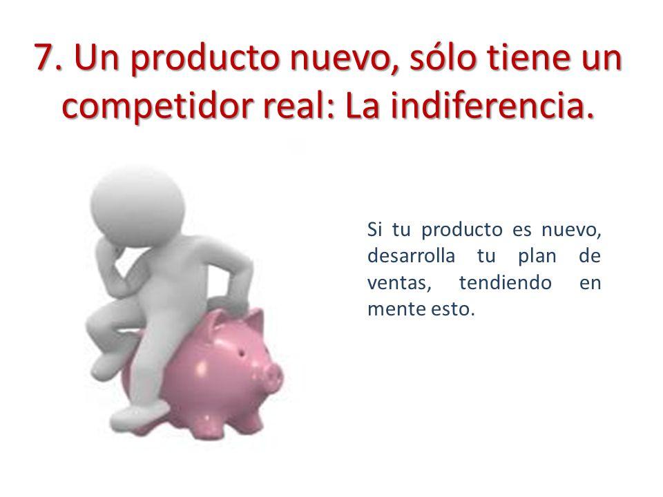 7. Un producto nuevo, sólo tiene un competidor real: La indiferencia.