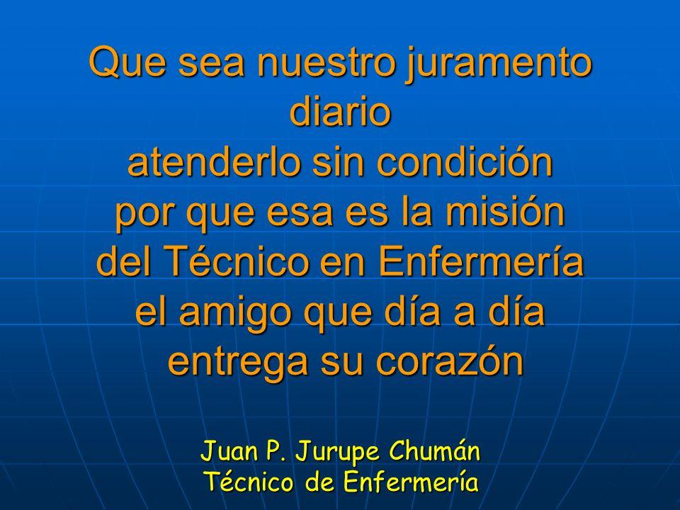 Que sea nuestro juramento diario atenderlo sin condición por que esa es la misión del Técnico en Enfermería el amigo que día a día entrega su corazón Juan P.