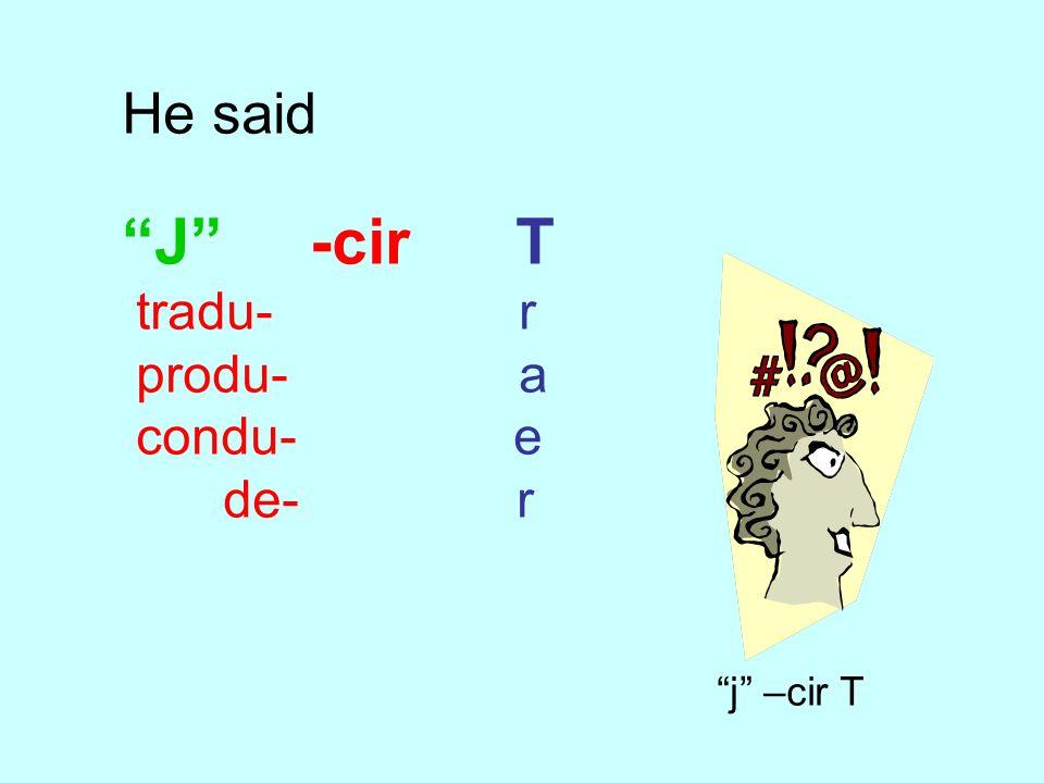 He said J -cir T. tradu- r. produ- a. condu- e.
