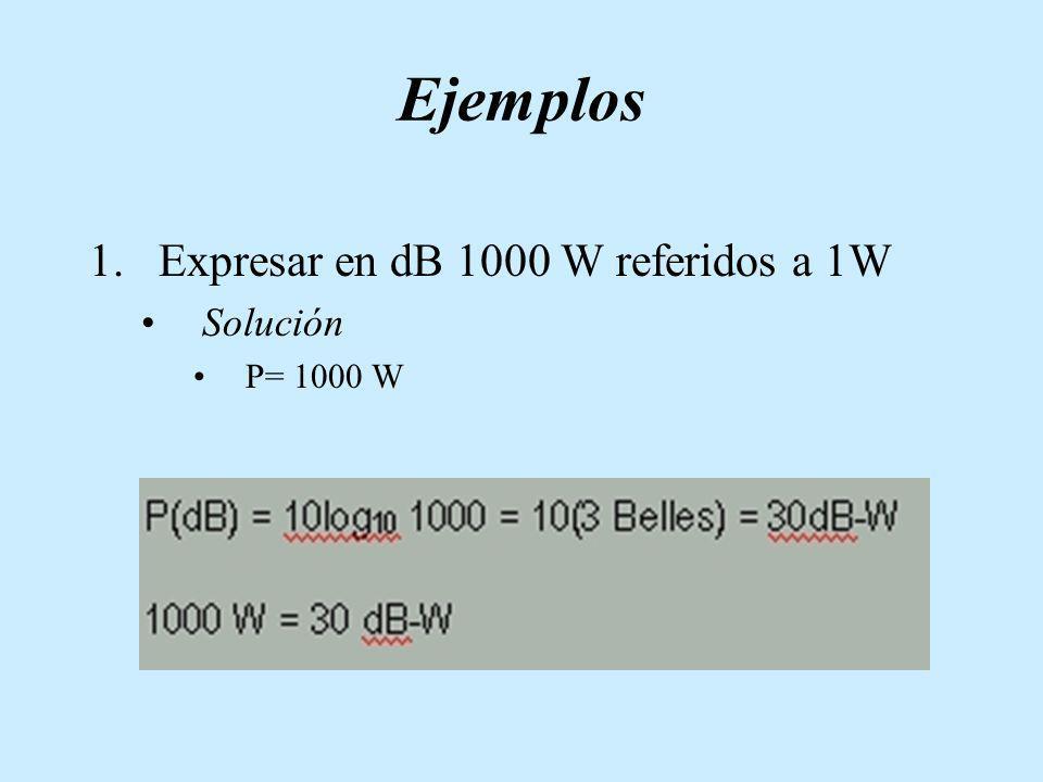 Ejemplos Expresar en dB 1000 W referidos a 1W Solución P= 1000 W