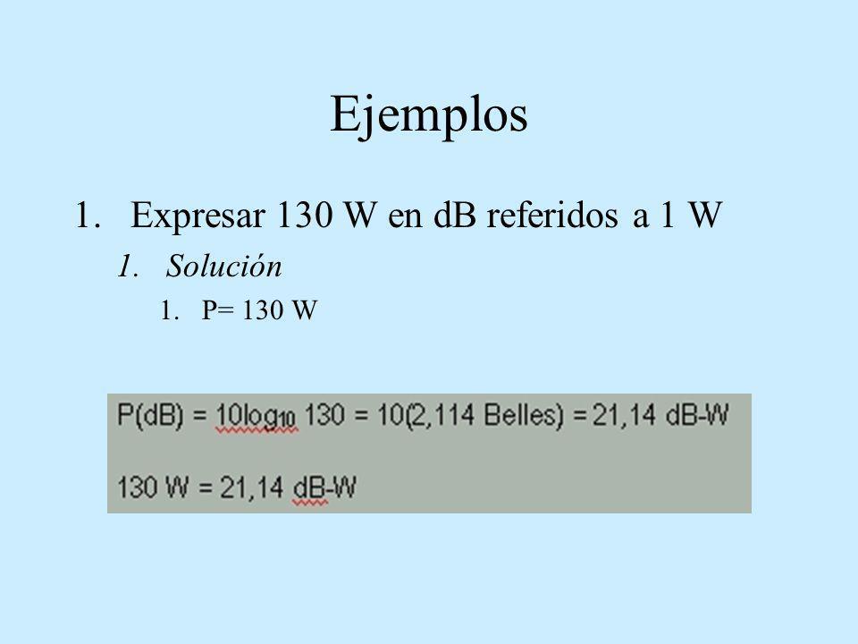 Ejemplos Expresar 130 W en dB referidos a 1 W Solución P= 130 W