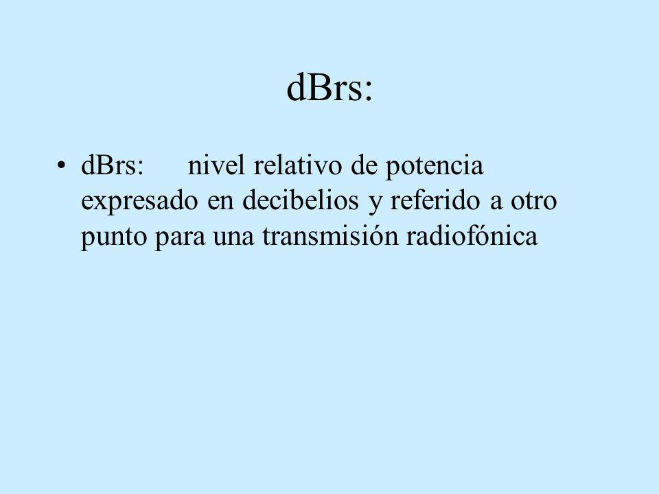 dBrs:dBrs: nivel relativo de potencia expresado en decibelios y referido a otro punto para una transmisión radiofónica.