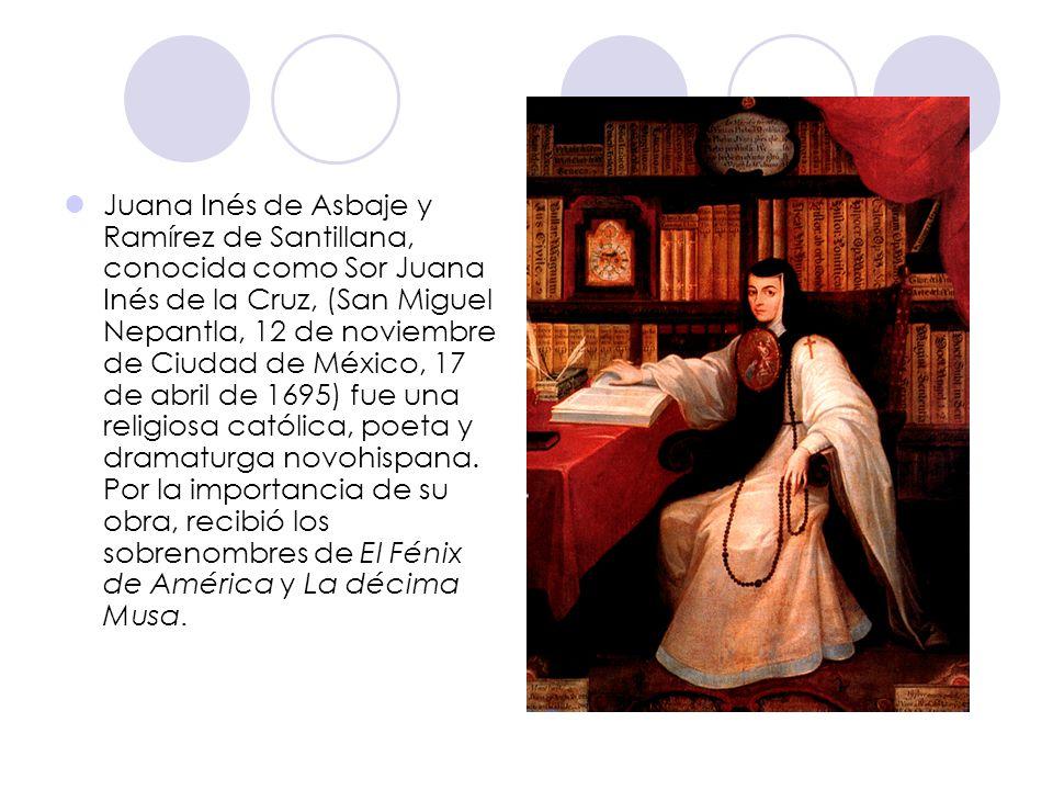 Juana Inés de Asbaje y Ramírez de Santillana, conocida como Sor Juana Inés de la Cruz, (San Miguel Nepantla, 12 de noviembre de Ciudad de México, 17 de abril de 1695) fue una religiosa católica, poeta y dramaturga novohispana.
