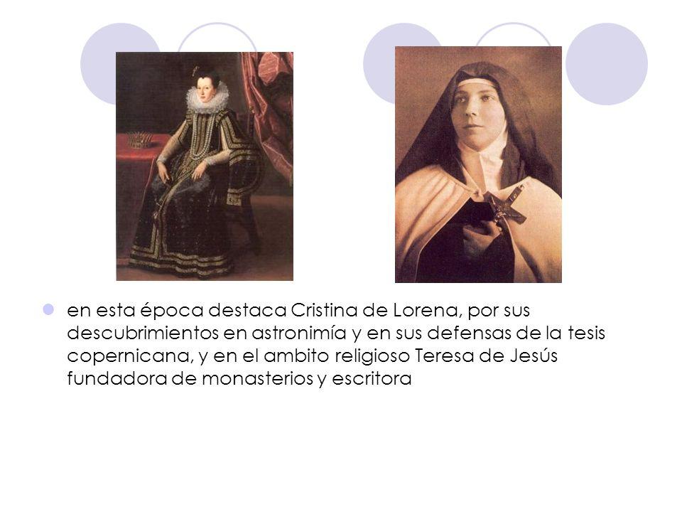 en esta época destaca Cristina de Lorena, por sus descubrimientos en astronimía y en sus defensas de la tesis copernicana, y en el ambito religioso Teresa de Jesús fundadora de monasterios y escritora