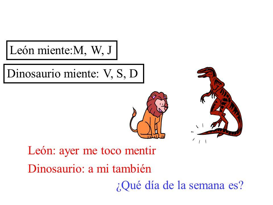 León miente:M, W, JDinosaurio miente: V, S, D. León: ayer me toco mentir. Dinosaurio: a mi también.