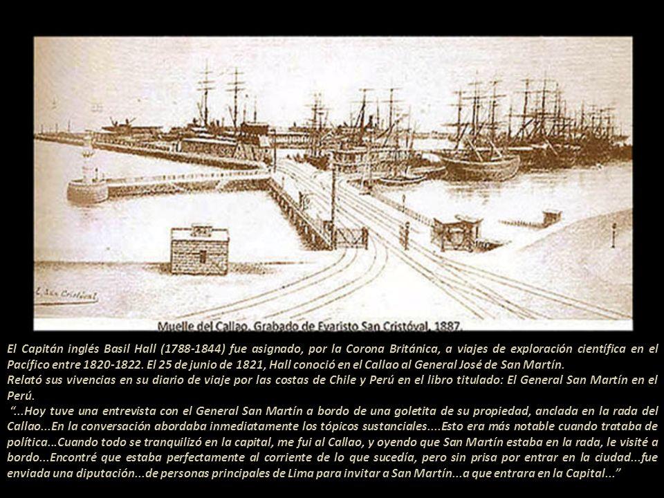 El Capitán inglés Basil Hall (1788-1844) fue asignado, por la Corona Británica, a viajes de exploración científica en el Pacífico entre 1820-1822. El 25 de junio de 1821, Hall conoció en el Callao al General José de San Martín.