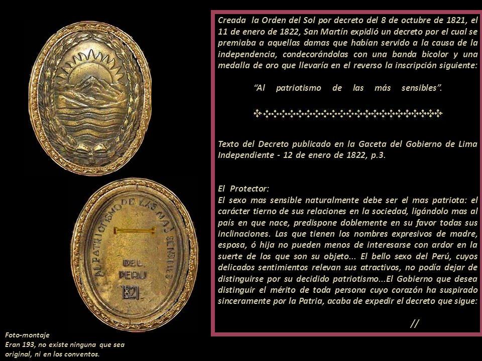 Creada la Orden del Sol por decreto del 8 de octubre de 1821, el 11 de enero de 1822, San Martín expidió un decreto por el cual se premiaba a aquellas damas que habían servido a la causa de la independencia, condecorándolas con una banda bicolor y una medalla de oro que llevaría en el reverso la inscripción siguiente: , Al patriotismo de las más sensibles . . Texto del Decreto publicado en la Gaceta del Gobierno de Lima Independiente - 12 de enero de 1822, p.3. . -------------------------------------------------- El Protector: ----------............................................... El sexo mas sensible naturalmente debe ser el mas patriota: el carácter tierno de sus relaciones en la sociedad, ligándolo mas al país en que nace, predispone doblemente en su favor todas sus inclinaciones. Las que tienen los nombres expresivos de madre, esposa, ó hija no pueden menos de interesarse con ardor en la suerte de los que son su objeto... El bello sexo del Perú, cuyos delicados sentimientos relevan sus atractivos, no podía dejar de distinguirse por su decidido patriotismo...El Gobierno que desea distinguir el mérito de toda persona cuyo corazón ha suspirado sinceramente por la Patria, acaba de expedir el decreto que sigue: - //