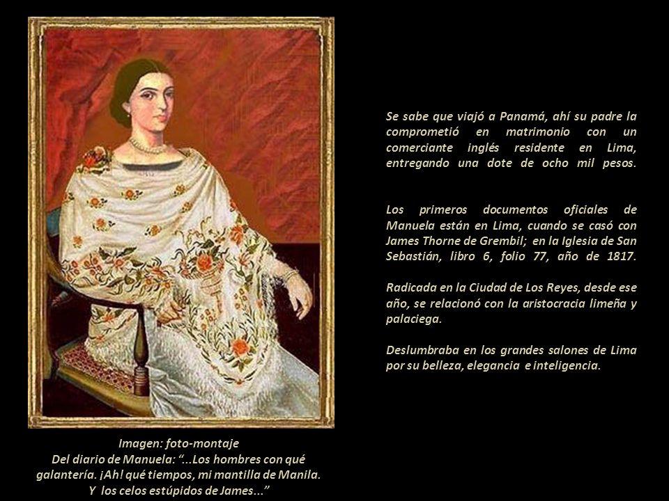 Se sabe que viajó a Panamá, ahí su padre la comprometió en matrimonio con un comerciante inglés residente en Lima, entregando una dote de ocho mil pesos. - Los primeros documentos oficiales de Manuela están en Lima, cuando se casó con James Thorne de Grembil; en la Iglesia de San Sebastián, libro 6, folio 77, año de 1817. Radicada en la Ciudad de Los Reyes, desde ese año, se relacionó con la aristocracia limeña y palaciega.--------------------------------------------------. Deslumbraba en los grandes salones de Lima por su belleza, elegancia e inteligencia.