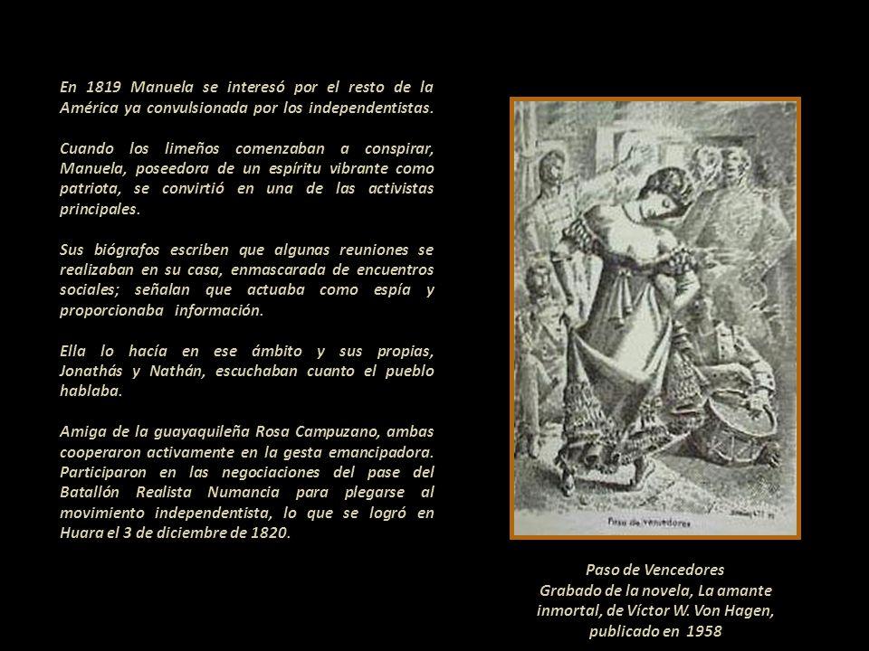 En 1819 Manuela se interesó por el resto de la América ya convulsionada por los independentistas. Cuando los limeños comenzaban a conspirar, Manuela, poseedora de un espíritu vibrante como patriota, se convirtió en una de las activistas principales. - - Sus biógrafos escriben que algunas reuniones se realizaban en su casa, enmascarada de encuentros sociales; señalan que actuaba como espía y proporcionaba información. - Ella lo hacía en ese ámbito y sus propias, Jonathás y Nathán, escuchaban cuanto el pueblo hablaba. ------------------------------ Amiga de la guayaquileña Rosa Campuzano, ambas cooperaron activamente en la gesta emancipadora. Participaron en las negociaciones del pase del Batallón Realista Numancia para plegarse al movimiento independentista, lo que se logró en Huara el 3 de diciembre de 1820.