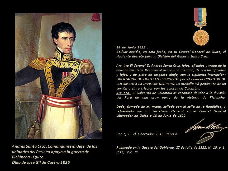 18 de Junio 1822 . . Bolívar expidió, en esta fecha, en su Cuartel General de Quito, el siguiente decreto para la División del General Santa Cruz:. . Art. 4to El Coronel D. Andrés Santa Cruz, jefes, oficiales y tropa de la división del Perú, llevaran al pecho una medalla; de oro los oficiales y jefes, y de plata de sargento abajo, con la siguiente inscripción: LIBERTADOR DE OUITO EN PICHINCHA: por el reverso GRATITUD DE COLOMBIA A LA DIVISIÓN DEL PERÚ. La medalla irá pendiente de un cordón o cinta tricolor con los colores de Colombia. - Art. 5to.- El Gobierno de Colombia se reconoce deudor a la división del Perú de una gran parte de la victoria de Pichincha. Dado, firmado de mi mano, sellado con el sello de la República, y refrendada por mi Secretaria General en el Cuartel General Libertador de Quito a 18 de Junio de 1822. - Por S, E. el Libertador J. G. Pérez.b . Publicado en la Gaceta del Gobierno. 27 de julio de 1822. N° 10. p. 1. (575) Vol. III. ---------------------------------------------
