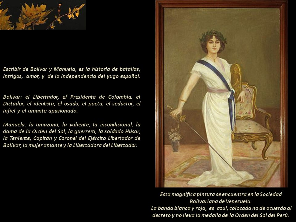 Escribir de Bolívar y Manuela, es la historia de batallas, intrigas, amor, y de la independencia del yugo español. ......................... Bolívar: el Libertador, el Presidente de Colombia, el Dictador, el idealista, el osado, el poeta, el seductor, el infiel y el amante apasionado. -------------- Manuela: la amazona, la valiente, la incondicional, la dama de la Orden del Sol, la guerrera, la soldado Húsar, la Teniente, Capitán y Coronel del Ejército Libertador de Bolívar, la mujer amante y la Libertadora del Libertador.