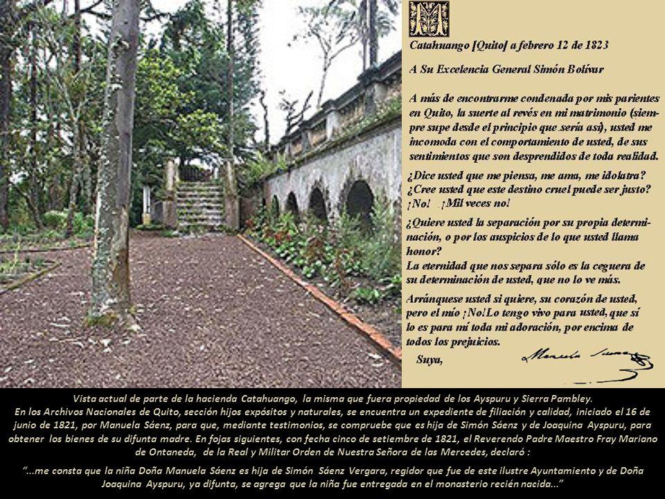 Vista actual de parte de la hacienda Catahuango, la misma que fuera propiedad de los Ayspuru y Sierra Pambley. En los Archivos Nacionales de Quito, sección hijos expósitos y naturales, se encuentra un expediente de filiación y calidad, iniciado el 16 de junio de 1821, por Manuela Sáenz, para que, mediante testimonios, se compruebe que es hija de Simón Sáenz y de Joaquina Ayspuru, para obtener los bienes de su difunta madre. En fojas siguientes, con fecha cinco de setiembre de 1821, el Reverendo Padre Maestro Fray Mariano de Ontaneda, de la Real y Militar Orden de Nuestra Señora de las Mercedes, declaró :
