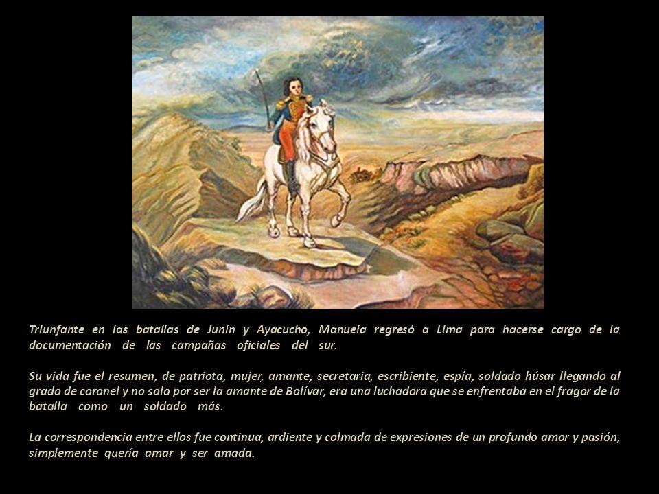 Triunfante en las batallas de Junín y Ayacucho, Manuela regresó a Lima para hacerse cargo de la documentación de las campañas oficiales del sur.--------------------------------------------------------------------- .