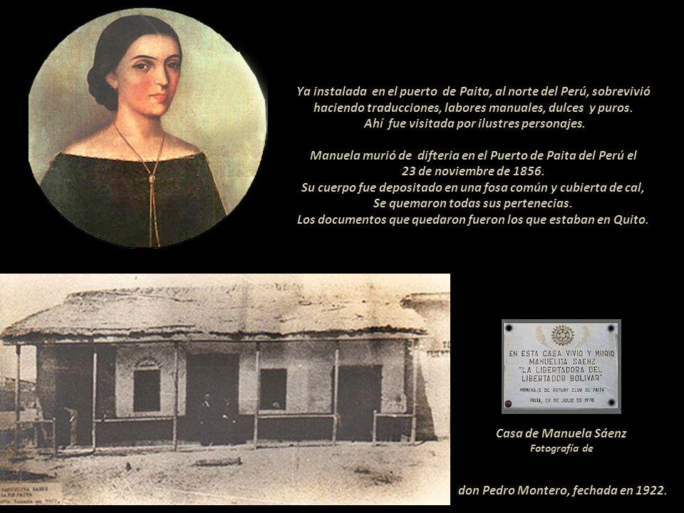 Ya instalada en el puerto de Paita, al norte del Perú, sobrevivió haciendo traducciones, labores manuales, dulces y puros. Ahí fue visitada por ilustres personajes. Manuela murió de difteria en el Puerto de Paita del Perú el 23 de noviembre de 1856. Su cuerpo fue depositado en una fosa común y cubierta de cal, Se quemaron todas sus pertenecias. Los documentos que quedaron fueron los que estaban en Quito.